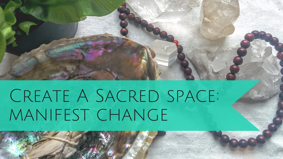 Create a Sacred Space and Manifest Positive Change in Your Life